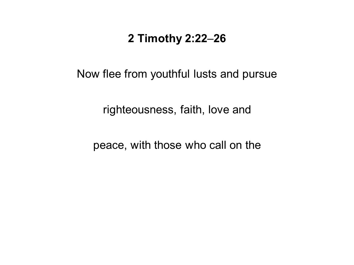 2 Timothy 2:22–26 Now flee from youthful lusts and pursue righteousness, faith, love and peace, with those who call on the