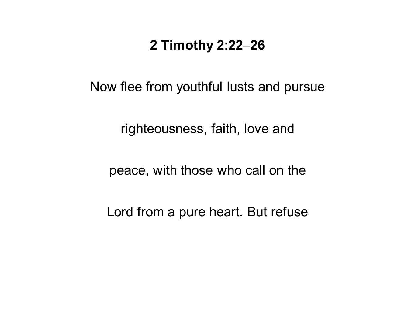 2 Timothy 2:22–26 Now flee from youthful lusts and pursue righteousness, faith, love and peace, with those who call on the Lord from a pure heart.