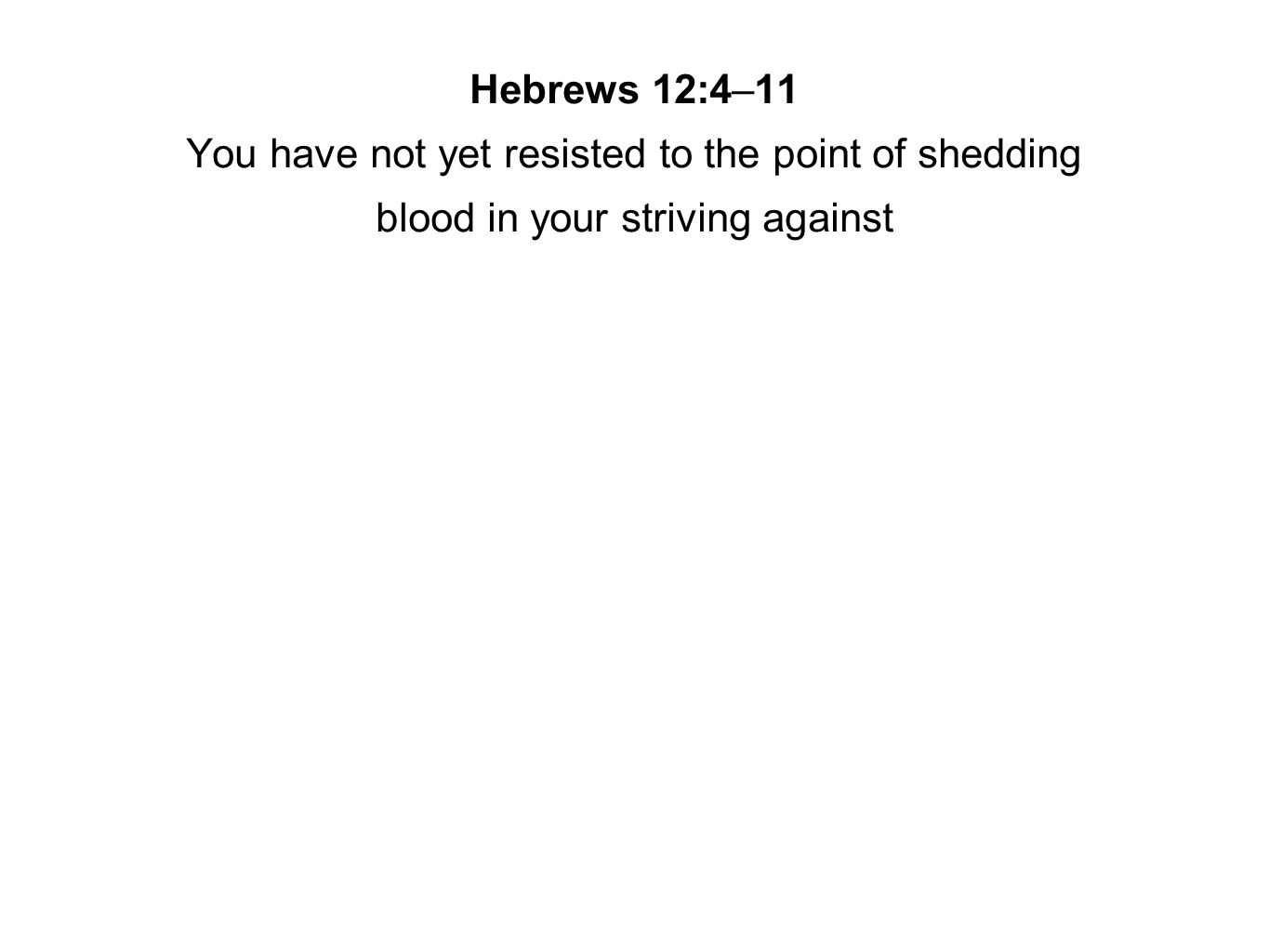 Hebrews 12:4–11 You have not yet resisted to the point of shedding blood in your striving against