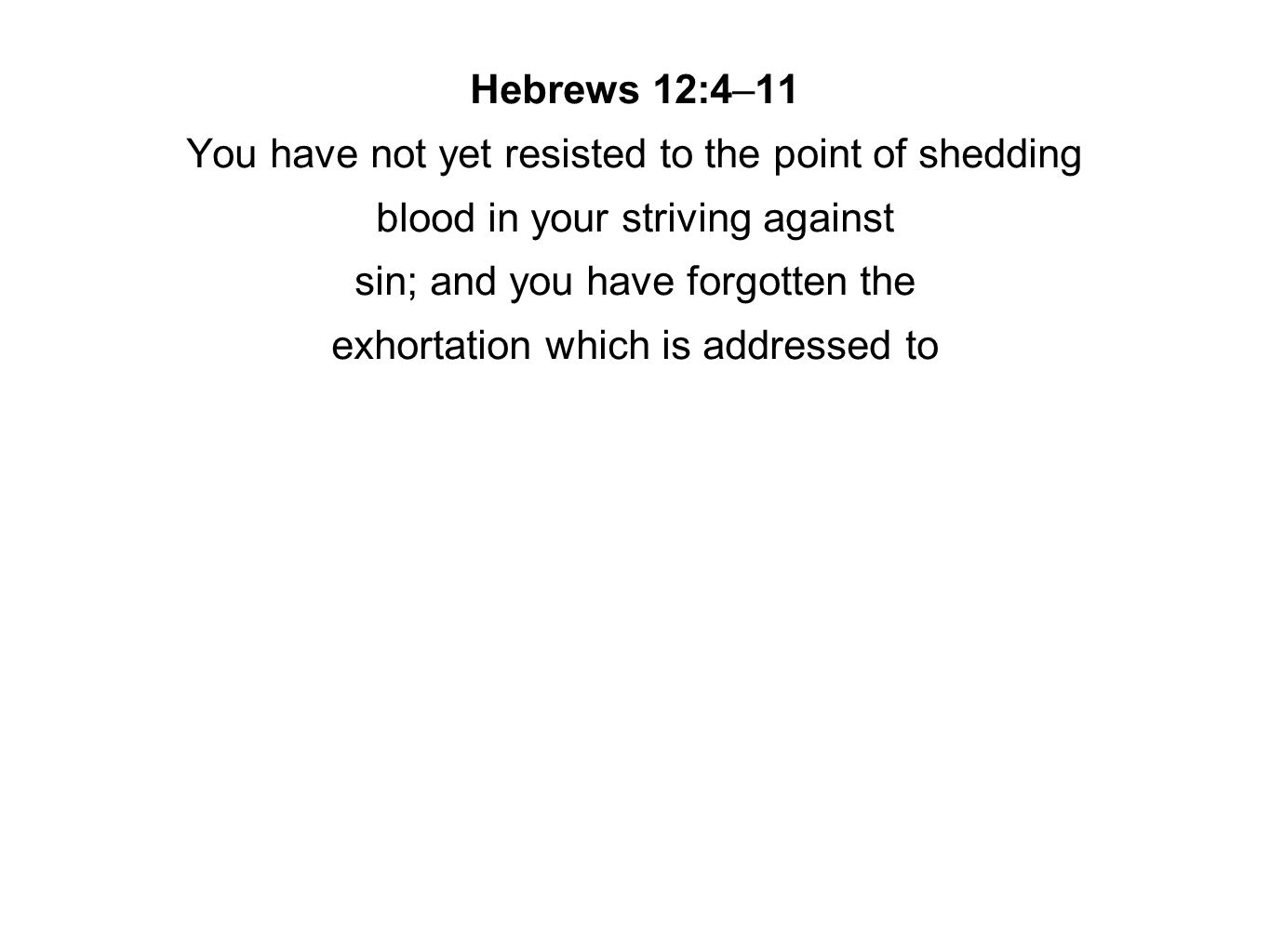 Hebrews 12:4–11 You have not yet resisted to the point of shedding blood in your striving against sin; and you have forgotten the exhortation which is addressed to