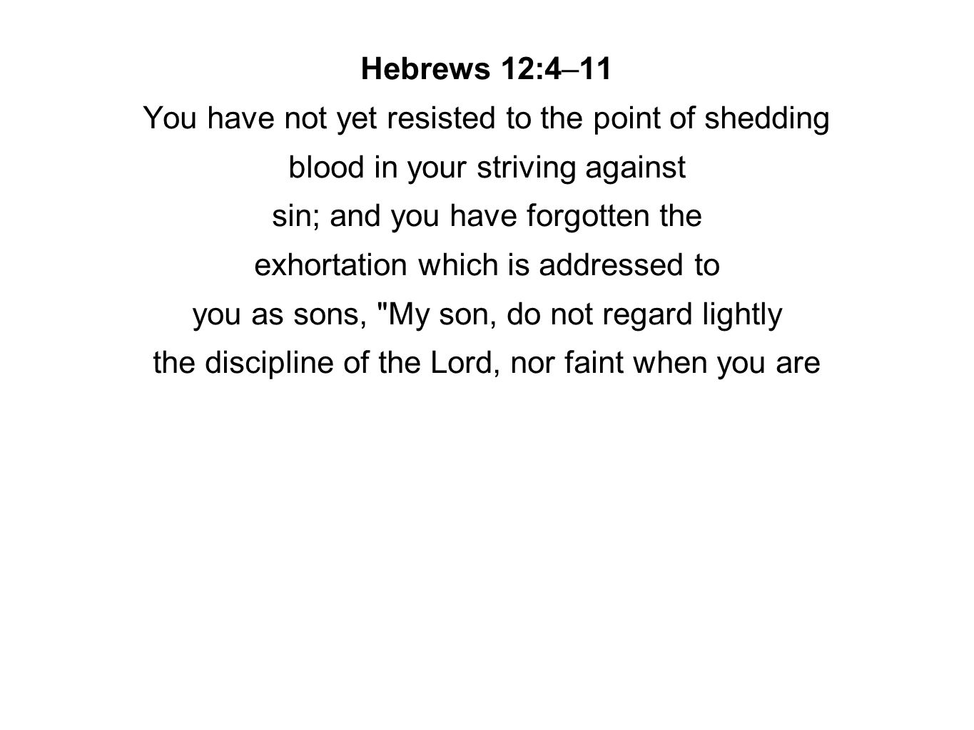 Hebrews 12:4–11 You have not yet resisted to the point of shedding blood in your striving against sin; and you have forgotten the exhortation which is addressed to you as sons, My son, do not regard lightly the discipline of the Lord, nor faint when you are
