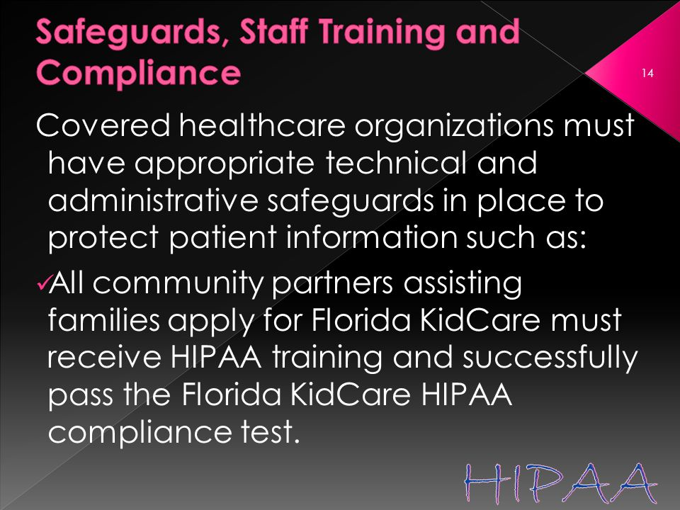 Covered healthcare organizations must have appropriate technical and administrative safeguards in place to protect patient information such as: All community partners assisting families apply for Florida KidCare must receive HIPAA training and successfully pass the Florida KidCare HIPAA compliance test.