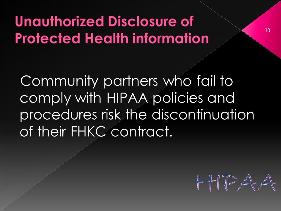 Community partners who fail to comply with HIPAA policies and procedures risk the discontinuation of their FHKC contract.