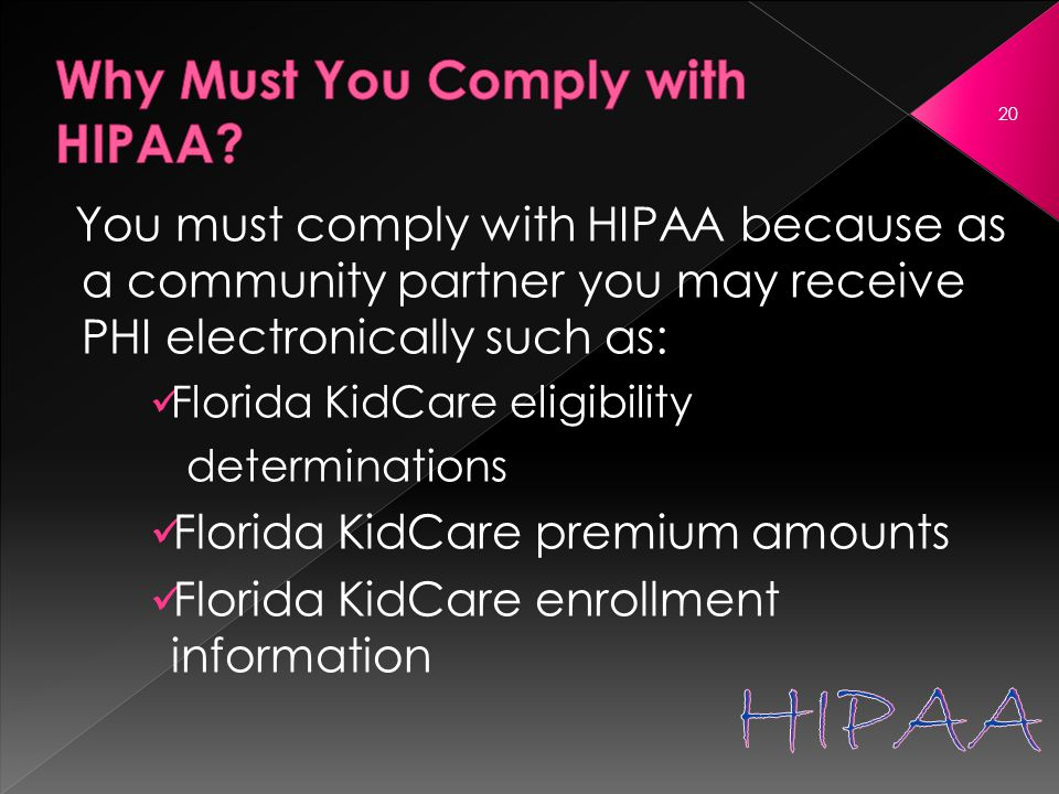 You must comply with HIPAA because as a community partner you may receive PHI electronically such as: Florida KidCare eligibility determinations Florida KidCare premium amounts Florida KidCare enrollment information 20