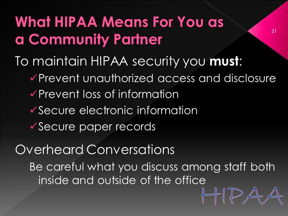 To maintain HIPAA security you must : Prevent unauthorized access and disclosure Prevent loss of information Secure electronic information Secure paper records Overheard Conversations Be careful what you discuss among staff both inside and outside of the office 21