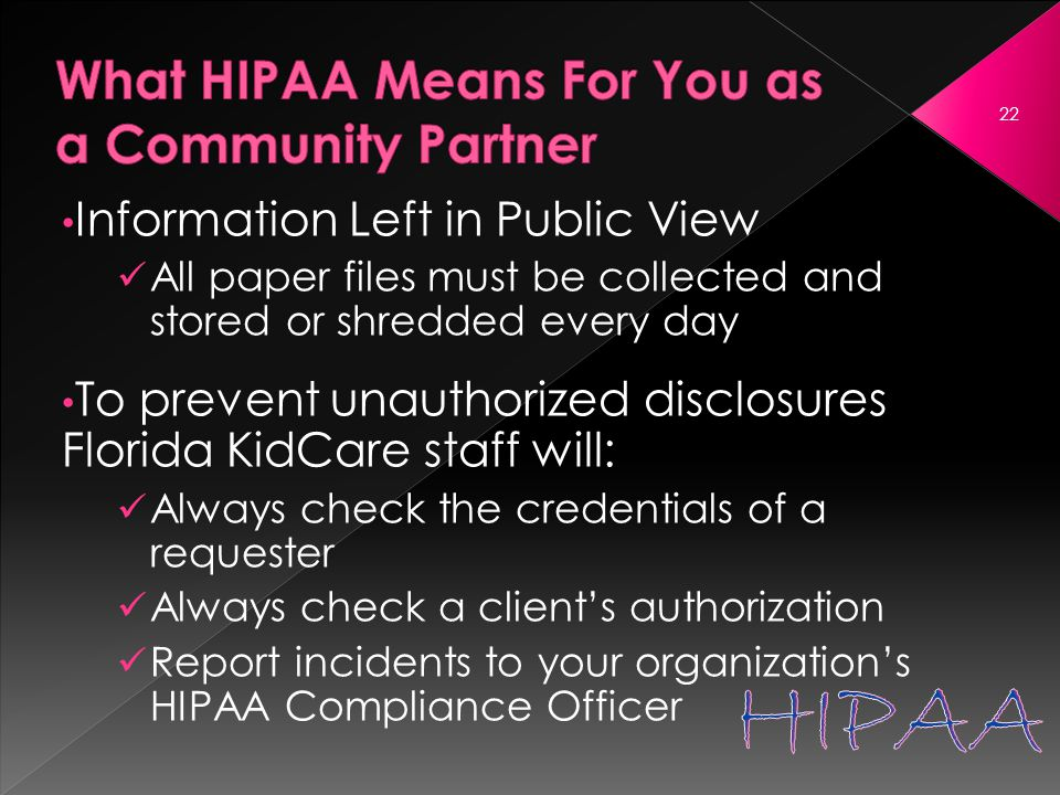 Information Left in Public View All paper files must be collected and stored or shredded every day To prevent unauthorized disclosures Florida KidCare staff will: Always check the credentials of a requester Always check a client's authorization Report incidents to your organization's HIPAA Compliance Officer 22