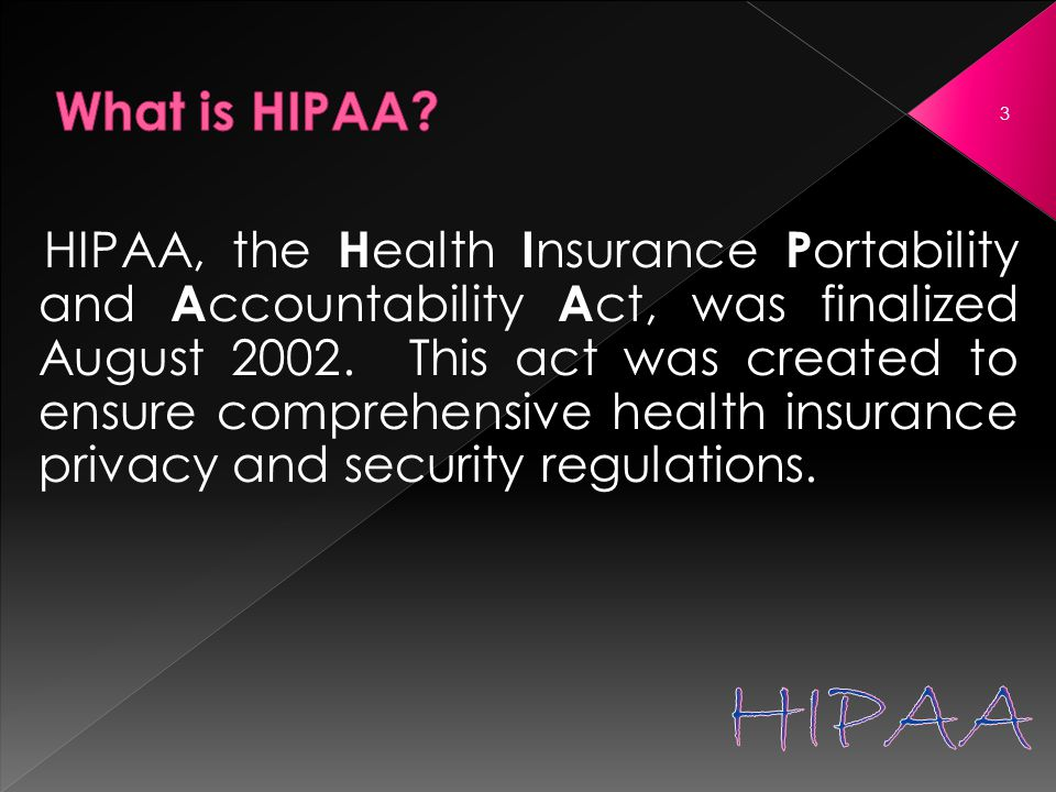 HIPAA, the H ealth I nsurance P ortability and A ccountability A ct, was finalized August 2002.