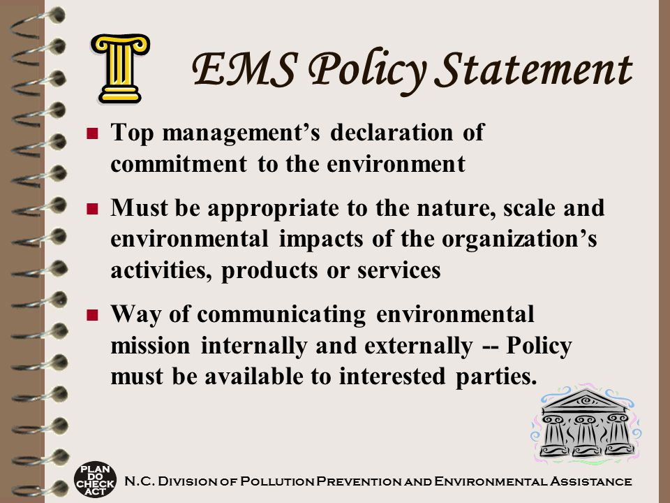 EMS Policy Statement Top management's declaration of commitment to the environment Must be appropriate to the nature, scale and environmental impacts of the organization's activities, products or services Way of communicating environmental mission internally and externally -- Policy must be available to interested parties.