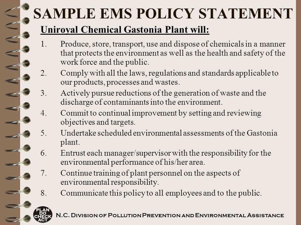 SAMPLE EMS POLICY STATEMENT Uniroyal Chemical Gastonia Plant will: 1.Produce, store, transport, use and dispose of chemicals in a manner that protects the environment as well as the health and safety of the work force and the public.