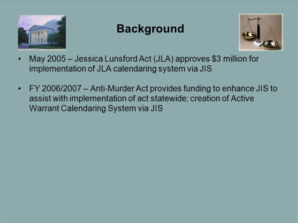 May 2005 – Jessica Lunsford Act (JLA) approves $3 million for implementation of JLA calendaring system via JIS FY 2006/2007 – Anti-Murder Act provides funding to enhance JIS to assist with implementation of act statewide; creation of Active Warrant Calendaring System via JIS Background