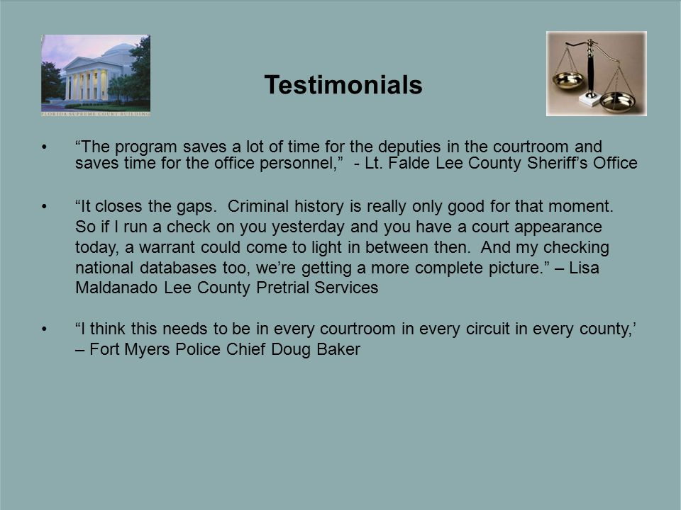 Testimonials The program saves a lot of time for the deputies in the courtroom and saves time for the office personnel, - Lt.