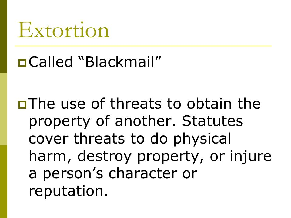 Extortion  Called Blackmail  The use of threats to obtain the property of another.