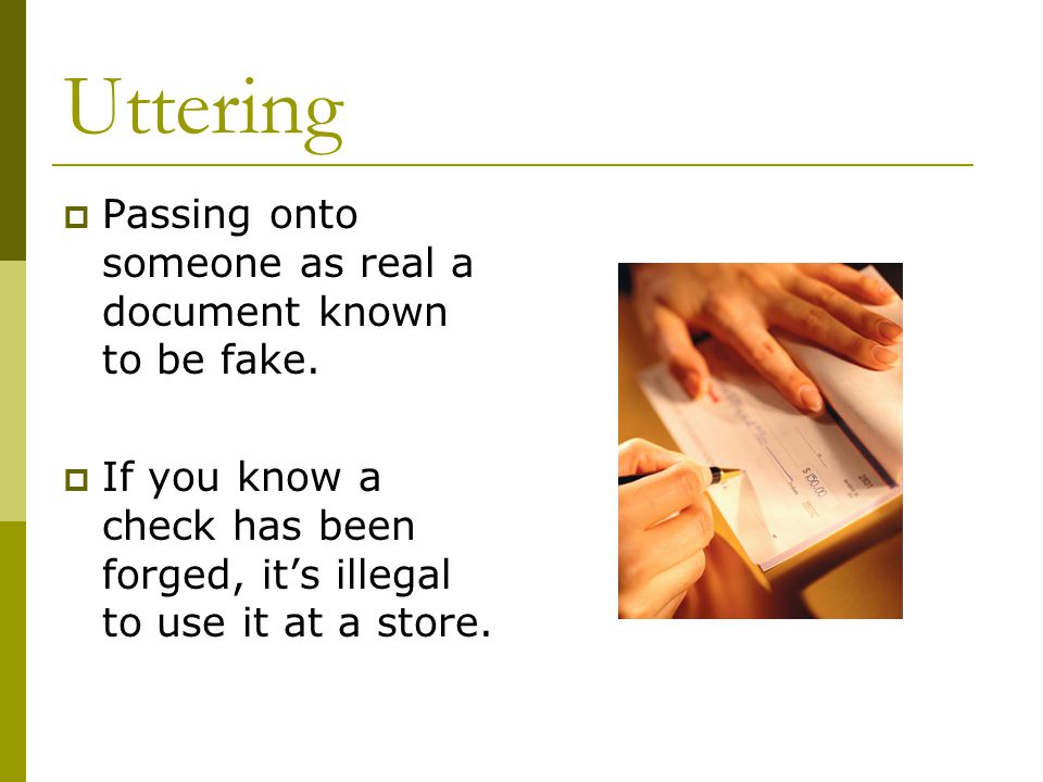 Uttering  Passing onto someone as real a document known to be fake.