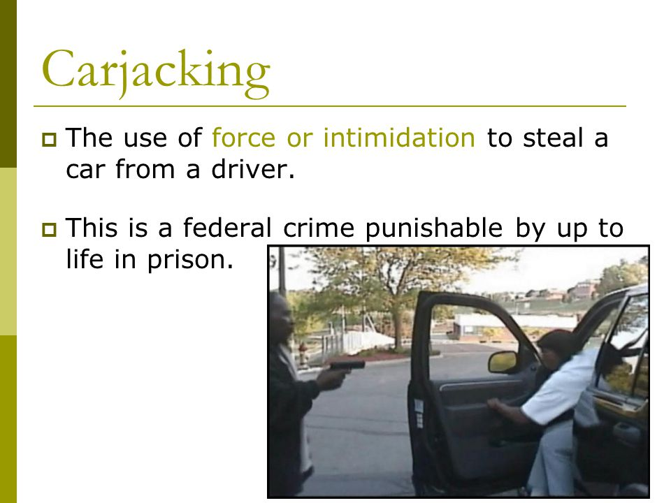 Carjacking  The use of force or intimidation to steal a car from a driver.