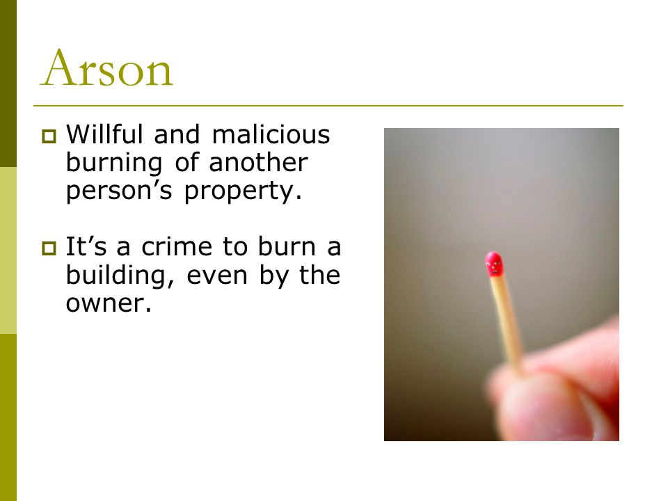 Arson  Willful and malicious burning of another person's property.