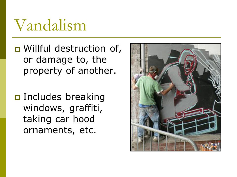 Vandalism  Willful destruction of, or damage to, the property of another.