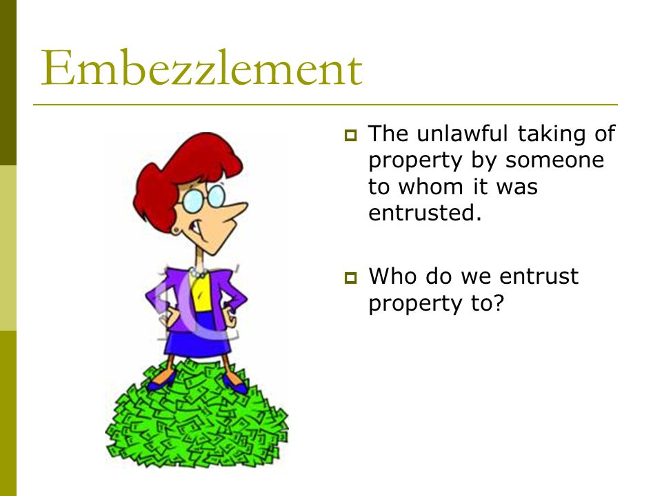 Embezzlement  The unlawful taking of property by someone to whom it was entrusted.