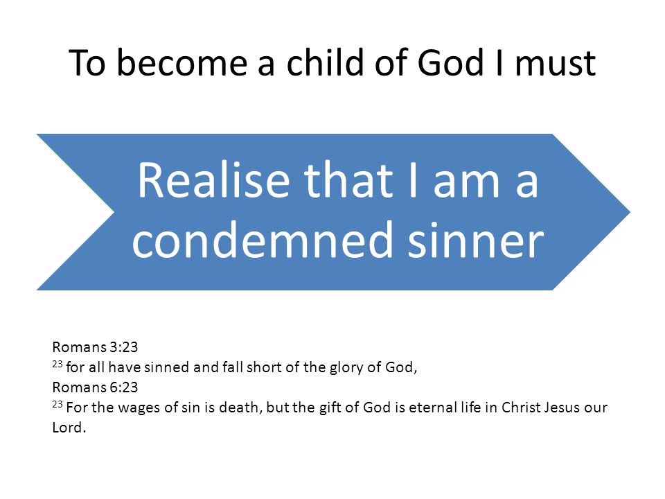To become a child of God I must Realise that I am a condemned sinner Romans 3:23 23 for all have sinned and fall short of the glory of God, Romans 6:23 23 For the wages of sin is death, but the gift of God is eternal life in Christ Jesus our Lord.