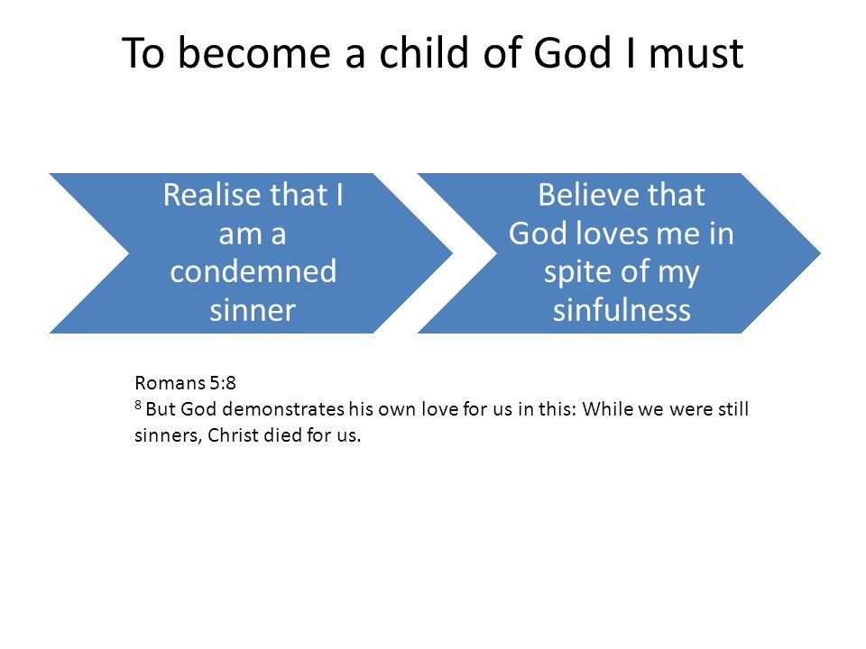 To become a child of God I must Realise that I am a condemned sinner Believe that God loves me in spite of my sinfulness Romans 5:8 8 But God demonstrates his own love for us in this: While we were still sinners, Christ died for us.