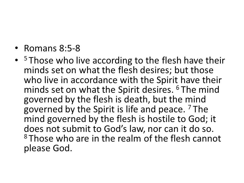 Romans 8:5-8 5 Those who live according to the flesh have their minds set on what the flesh desires; but those who live in accordance with the Spirit have their minds set on what the Spirit desires.