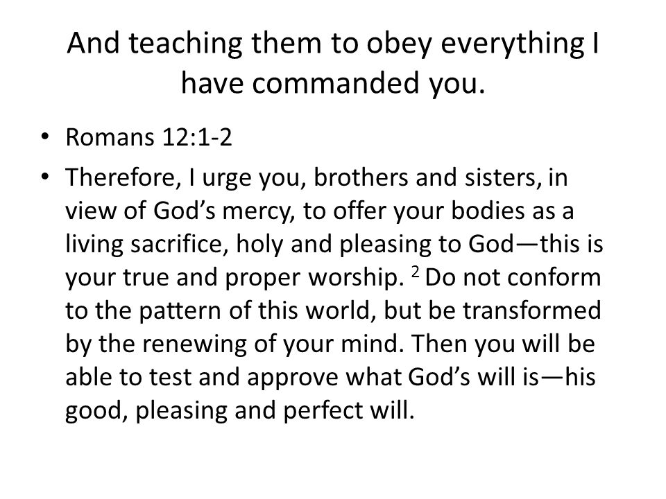And teaching them to obey everything I have commanded you.