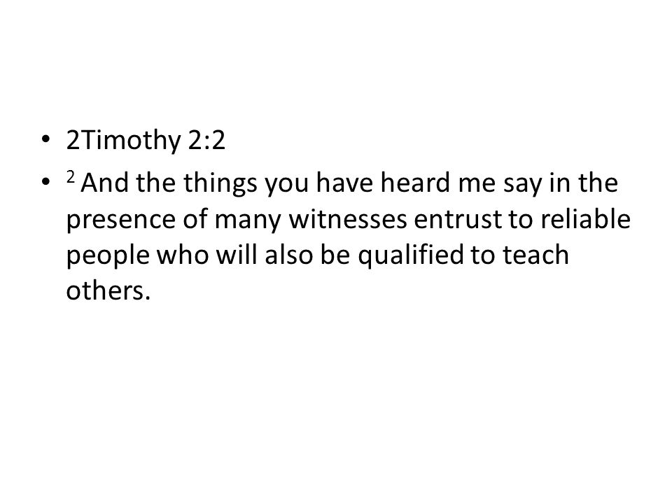 2Timothy 2:2 2 And the things you have heard me say in the presence of many witnesses entrust to reliable people who will also be qualified to teach others.