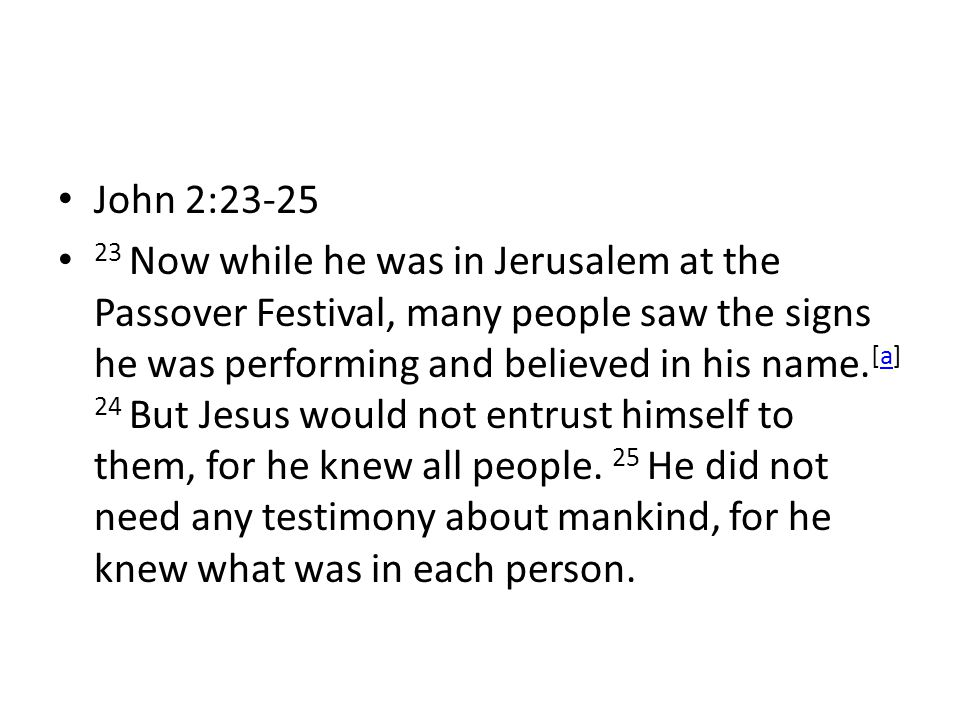 John 2: Now while he was in Jerusalem at the Passover Festival, many people saw the signs he was performing and believed in his name.