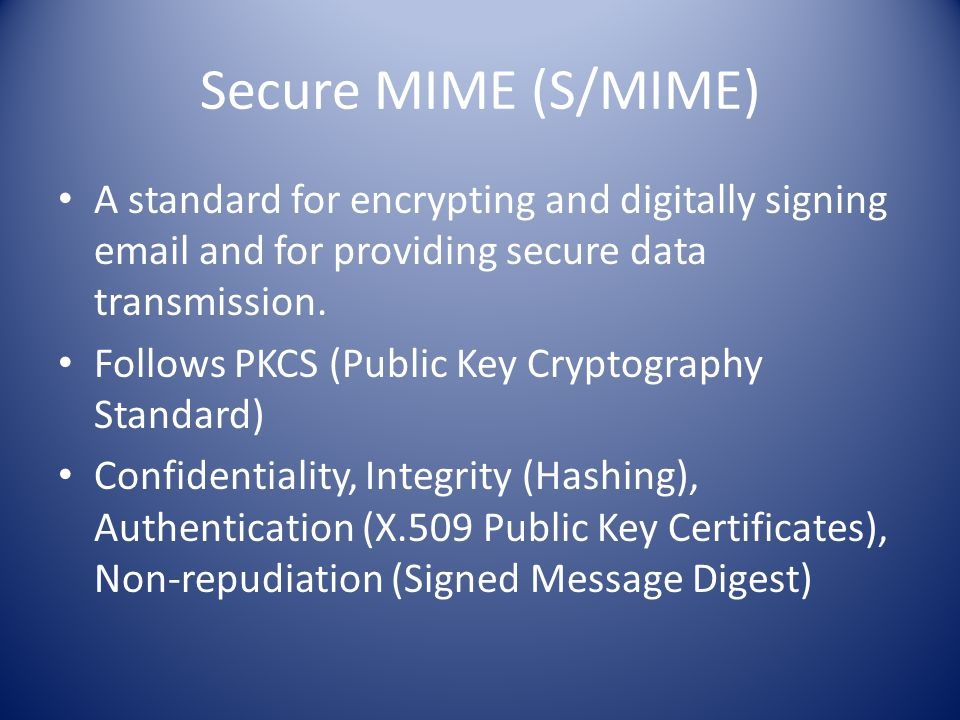 Secure MIME (S/MIME) A standard for encrypting and digitally signing  and for providing secure data transmission.