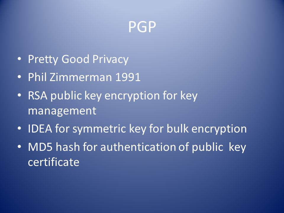 PGP Pretty Good Privacy Phil Zimmerman 1991 RSA public key encryption for key management IDEA for symmetric key for bulk encryption MD5 hash for authentication of public key certificate