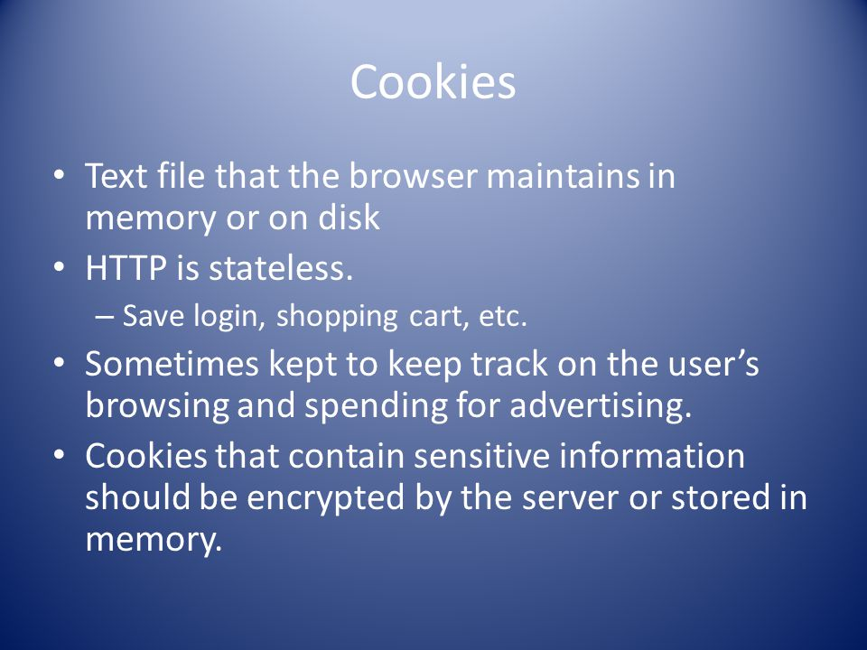 Cookies Text file that the browser maintains in memory or on disk HTTP is stateless.