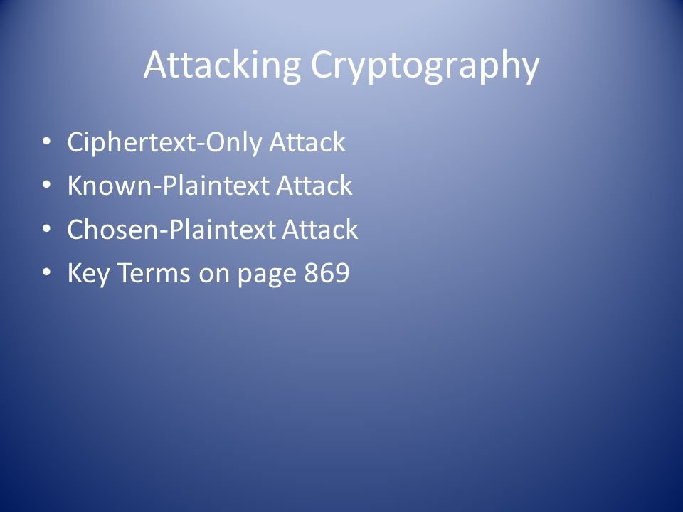Attacking Cryptography Ciphertext-Only Attack Known-Plaintext Attack Chosen-Plaintext Attack Key Terms on page 869