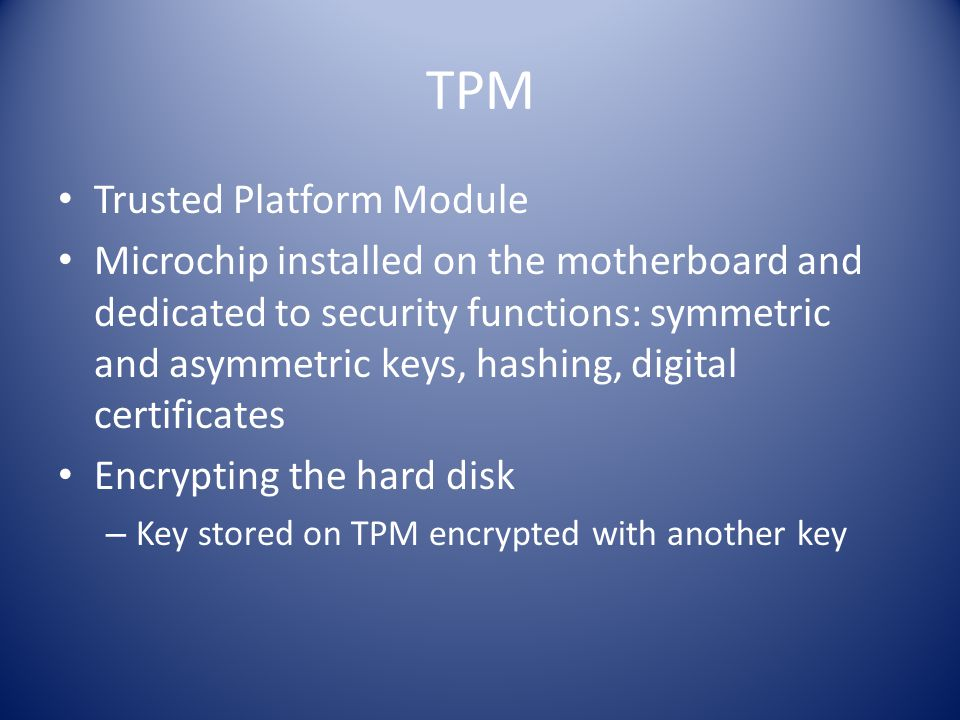 TPM Trusted Platform Module Microchip installed on the motherboard and dedicated to security functions: symmetric and asymmetric keys, hashing, digital certificates Encrypting the hard disk – Key stored on TPM encrypted with another key