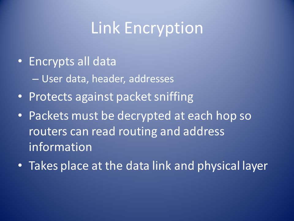 Link Encryption Encrypts all data – User data, header, addresses Protects against packet sniffing Packets must be decrypted at each hop so routers can read routing and address information Takes place at the data link and physical layer