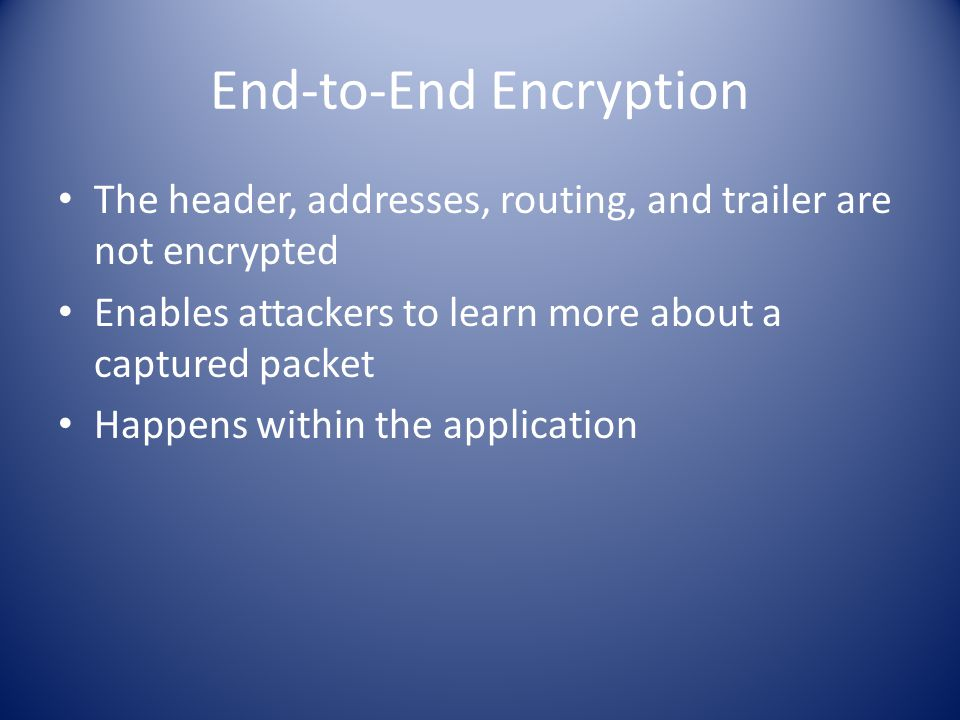 End-to-End Encryption The header, addresses, routing, and trailer are not encrypted Enables attackers to learn more about a captured packet Happens within the application