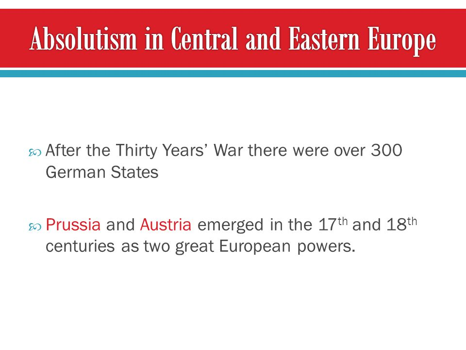  After the Thirty Years' War there were over 300 German States  Prussia and Austria emerged in the 17 th and 18 th centuries as two great European powers.