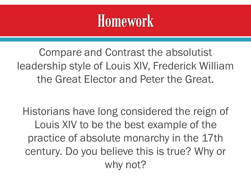 Compare and Contrast the absolutist leadership style of Louis XIV, Frederick William the Great Elector and Peter the Great.