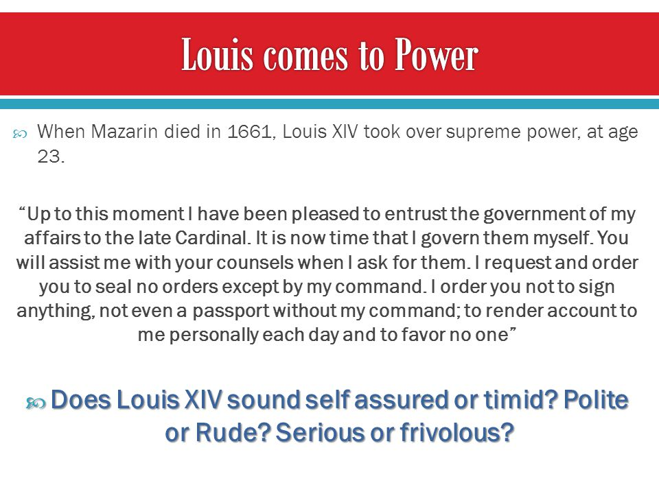  When Mazarin died in 1661, Louis XIV took over supreme power, at age 23.