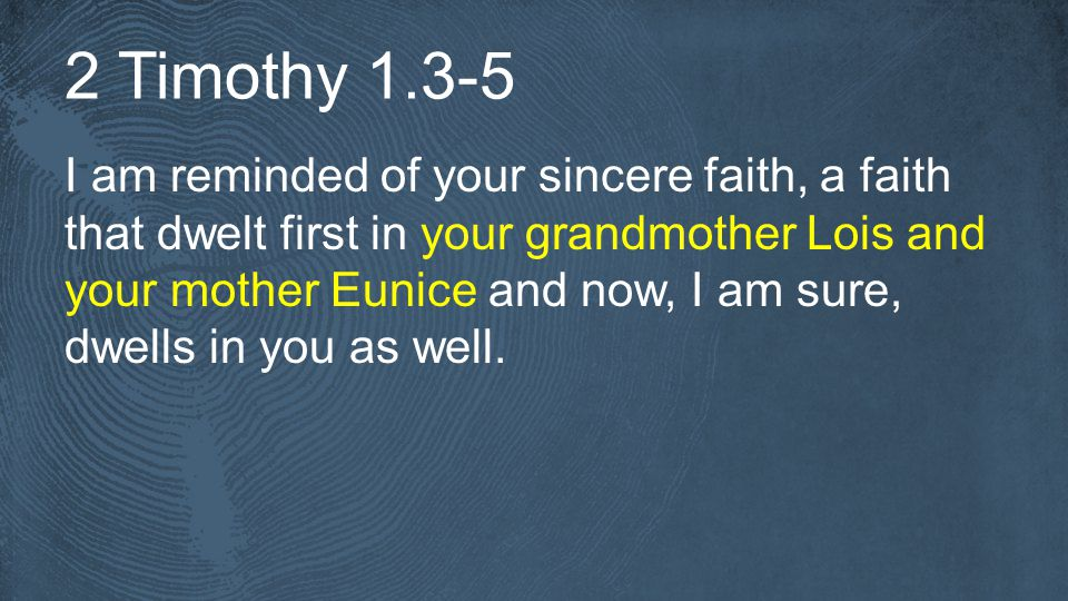 2 Timothy I am reminded of your sincere faith, a faith that dwelt first in your grandmother Lois and your mother Eunice and now, I am sure, dwells in you as well.