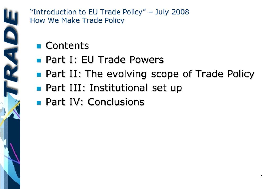 1 Introduction to EU Trade Policy – July 2008 How We Make Trade Policy n Contents n Part I: EU Trade Powers n Part II: The evolving scope of Trade Policy n Part III: Institutional set up n Part IV: Conclusions