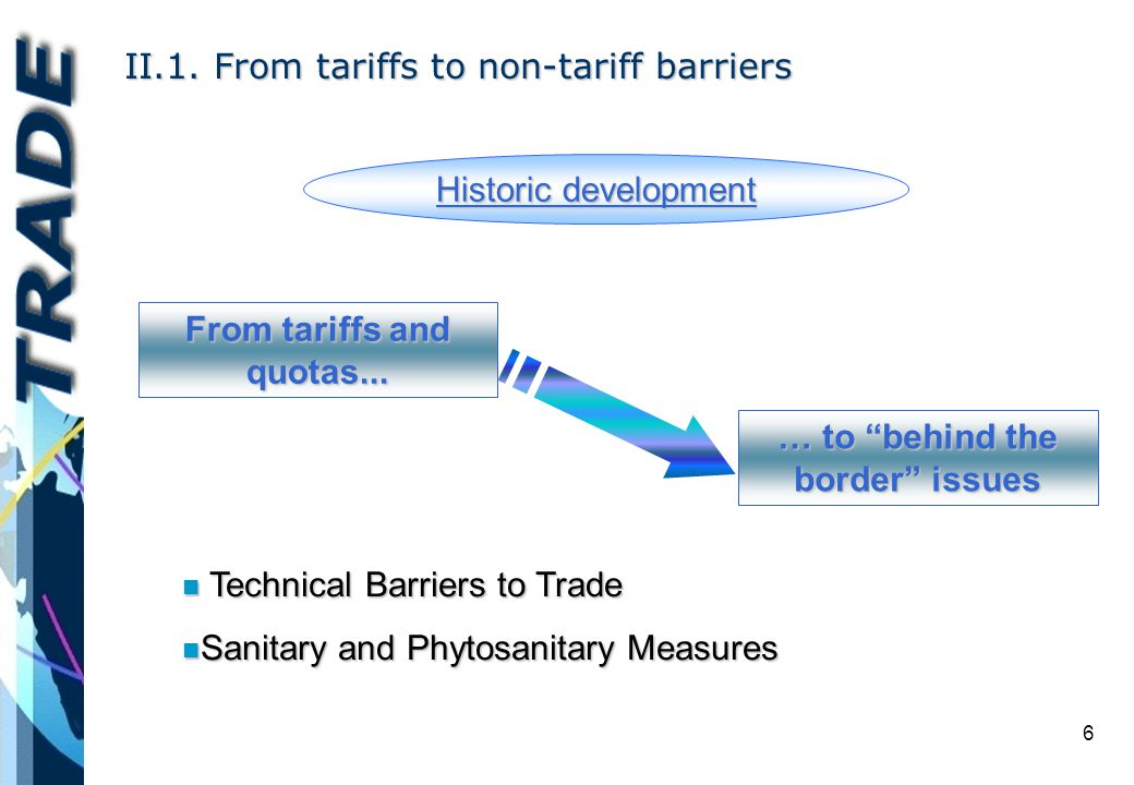6 II.1. From tariffs to non-tariff barriers Historic development From tariffs and quotas...