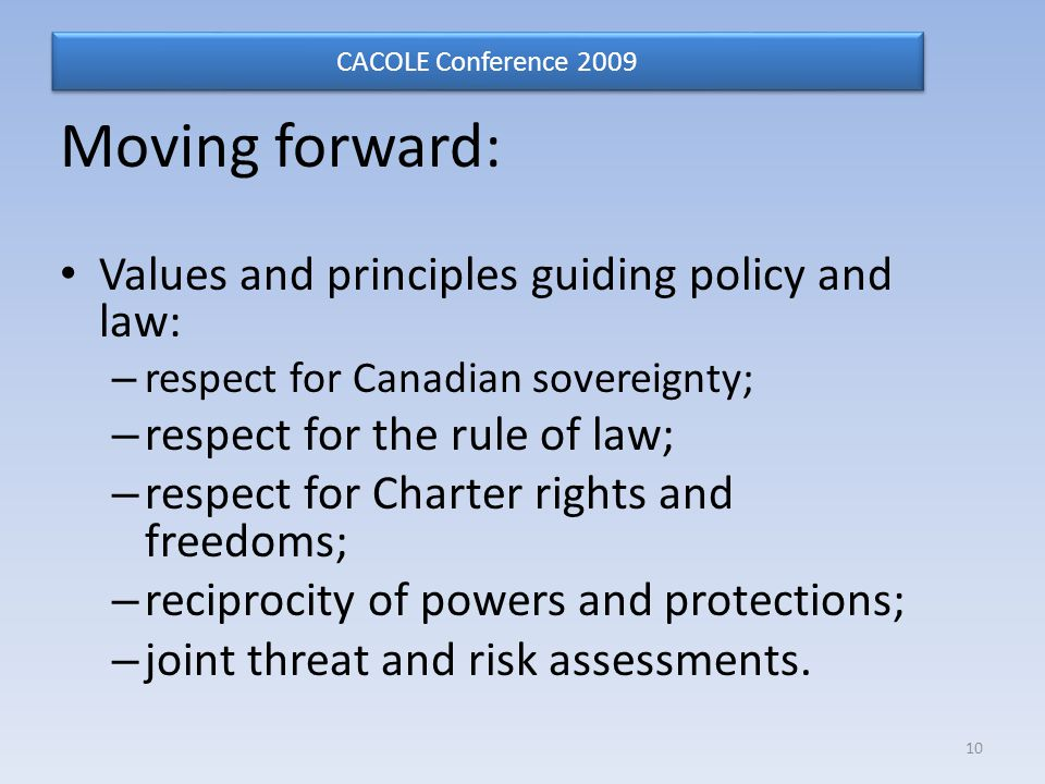 Moving forward: Values and principles guiding policy and law: – respect for Canadian sovereignty; – respect for the rule of law; – respect for Charter rights and freedoms; – reciprocity of powers and protections; – joint threat and risk assessments.