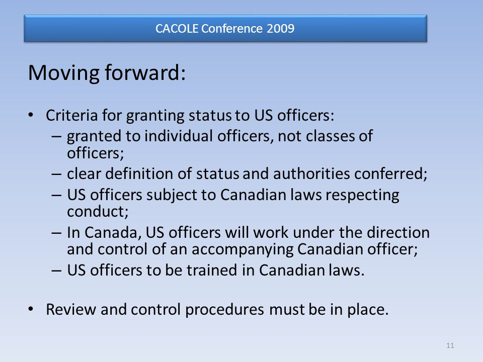 Moving forward: Criteria for granting status to US officers: – granted to individual officers, not classes of officers; – clear definition of status and authorities conferred; – US officers subject to Canadian laws respecting conduct; – In Canada, US officers will work under the direction and control of an accompanying Canadian officer; – US officers to be trained in Canadian laws.