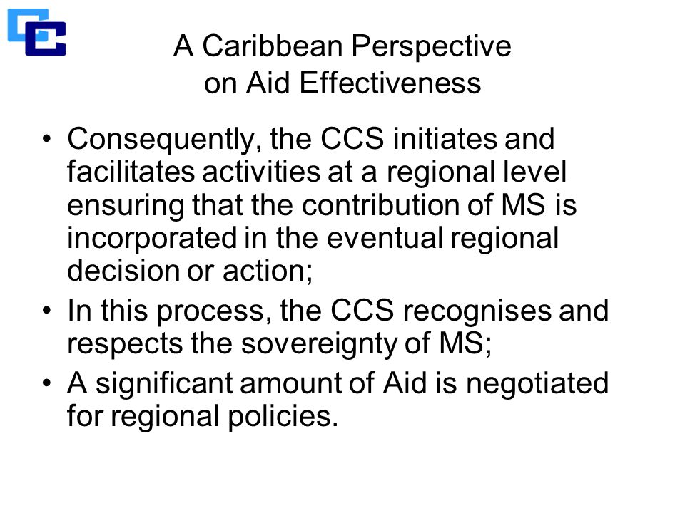 A Caribbean Perspective on Aid Effectiveness Consequently, the CCS initiates and facilitates activities at a regional level ensuring that the contribution of MS is incorporated in the eventual regional decision or action; In this process, the CCS recognises and respects the sovereignty of MS; A significant amount of Aid is negotiated for regional policies.