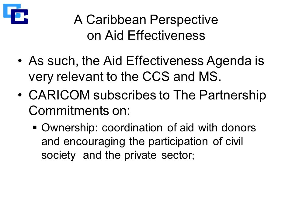 A Caribbean Perspective on Aid Effectiveness As such, the Aid Effectiveness Agenda is very relevant to the CCS and MS.