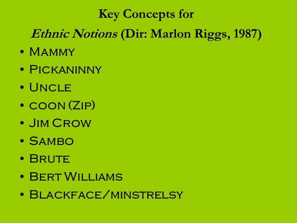 Key Concepts for Ethnic Notions (Dir: Marlon Riggs, 1987) Mammy Pickaninny Uncle coon (Zip) Jim Crow Sambo Brute Bert Williams Blackface/minstrelsy