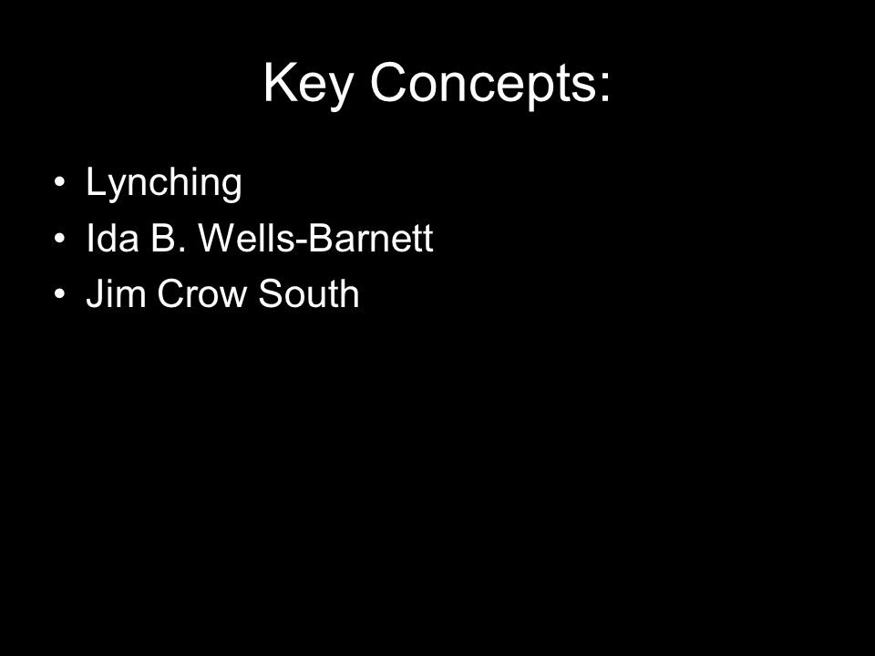 Key Concepts: Lynching Ida B. Wells-Barnett Jim Crow South