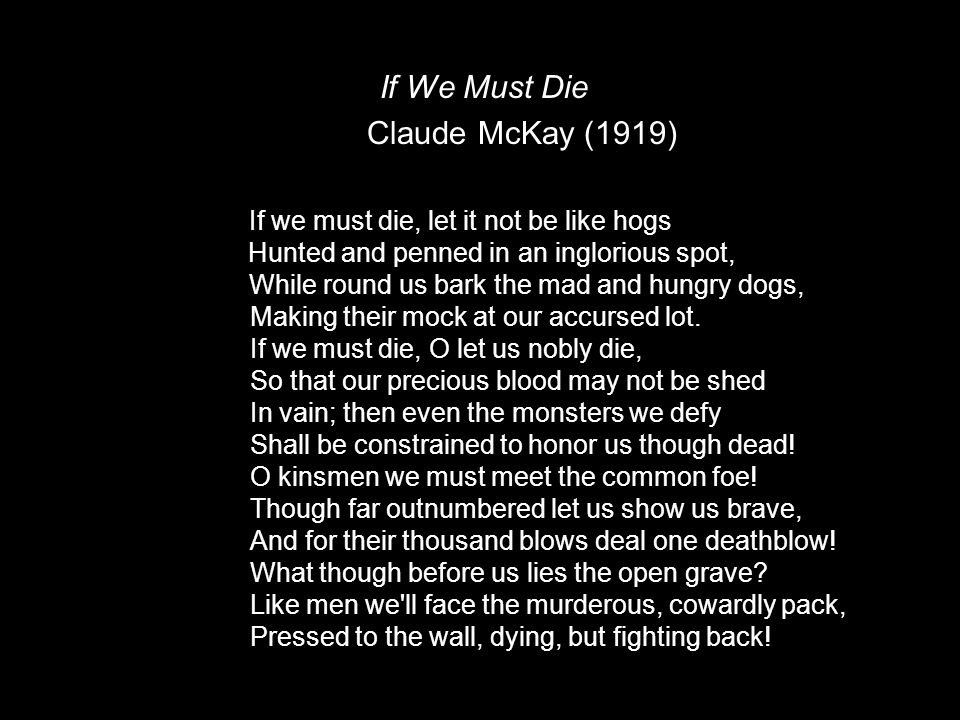 If We Must Die Claude McKay (1919) If we must die, let it not be like hogs Hunted and penned in an inglorious spot, While round us bark the mad and hungry dogs, Making their mock at our accursed lot.