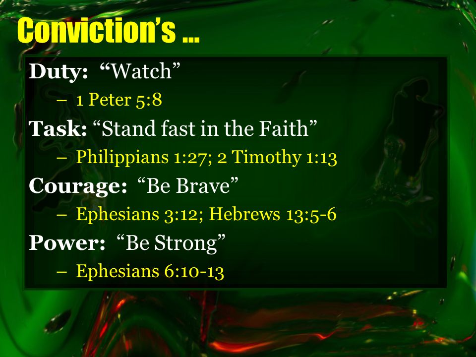 Conviction's … Duty: Watch –1 Peter 5:8 Task: Stand fast in the Faith –Philippians 1:27; 2 Timothy 1:13 Courage: Be Brave –Ephesians 3:12; Hebrews 13:5-6 Power: Be Strong –Ephesians 6:10-13
