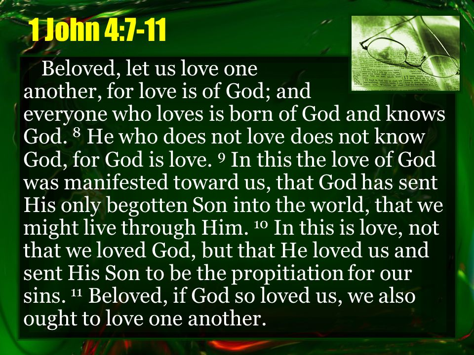 1 John 4:7-11 Beloved, let us love one another, for love is of God; and everyone who loves is born of God and knows God.