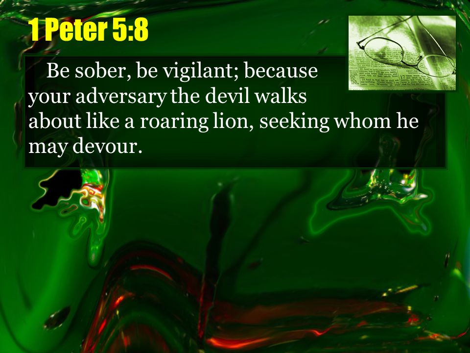 1 Peter 5:8 Be sober, be vigilant; because your adversary the devil walks about like a roaring lion, seeking whom he may devour.